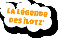 La légende des îlotz'